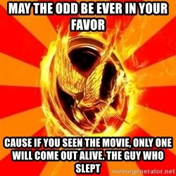 Typical fan of the hunger games - MAY THE ODD BE EVER IN YOUR FAVOR CAUSE IF YOU SEEN THE MOVIE, ONLY ONE WILL COME OUT ALIVE. THE GUY WHO SLEPT