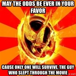 Typical fan of the hunger games - MAY THE ODDS BE EVER IN YOUR FAVOR CAUSE ONLY ONE WILL SURVIVE. THE GUY WHO SLEPT THROUGH THE MOVIE