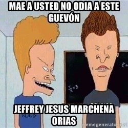 Beavis and butthead - mae a usted no odia a este guevón jeffrey jesus marchena orias
