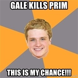 Advice Peeta - Gale Kills Prim this is my chance!!!