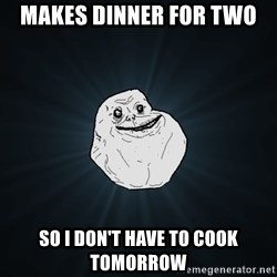 Forever Alone - Makes dinner for two so I don't have to cook tomorrow