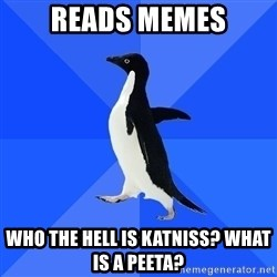 Socially Awkward Penguin - reads memes who the hell is katniss? What is a peeta?