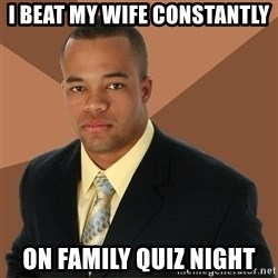 Successful Black Man - i beat my wife constantly on family quiz night