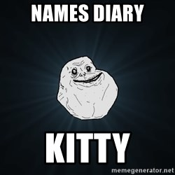 Forever Alone - Names Diary Kitty