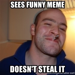 Good Guy Greg - Sees funny meme doesn't steal it