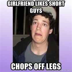 Desperate Boyfriend - girlfriend likes short guys chops off legs