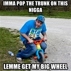 Thug Life on a Trike - IMMA POP THE TRUNK ON THIS NIGGA LEMME GET MY BIG WHEEL