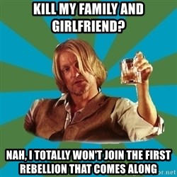 typical haymitch abernathy - Kill my family and girlfriend? Nah, I totally won't join the first rebellion that comes along