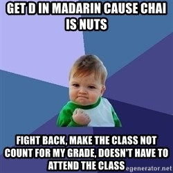 Success Kid - Get D in Madarin Cause Chai is nuts Fight back, make the class not count for my grade, doesn't have to attend the class