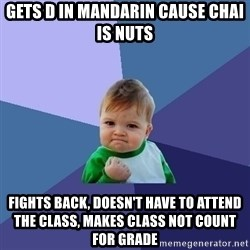 Success Kid - Gets D in Mandarin cause chai is nuts fights back, doesn't have to attend the class, makes class not count for grade