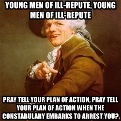 Joseph Ducreux - Young Men of Ill-Repute, Young Men of Ill-Repute Pray tell your plan of action, pray tell your plan of action when the constabulary Embarks to arrest you?