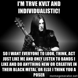 Black Metal - I'm Trve Kvlt and individualistic! So i want everyone to look, think, act just like me and only listen to bands I like and do anything new or creative in their black metal, or else I think you a poser