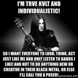 Black Metal - I'm Trve Kvlt and individualistic! SO I WANT EVERYONE TO LOOK, THINK, ACT JUST LIKE ME AND ONLY LISTEN TO BANDS I LIKE! AND not to do ANYTHING NEW OR CREATIVE IN THEIR BLACK METAL, OR ELSE I'll call you A POSER!