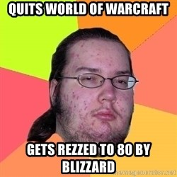 Butthurt Dweller - Quits World of warcraft gets rezzed to 80 by blizzard