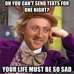 Willy Wonka - Oh you can't send texts for one night? your life must be so sad