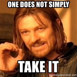 One Does Not Simply - One does not simply take it