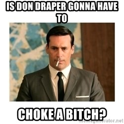 don draper - Is Don draper gonna have to choke a bitch?