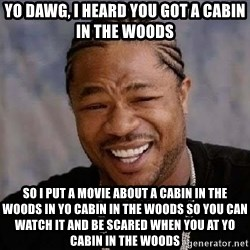 Yo Dawg - yo dawg, i heard you got a cabin in the woods so i put a movie about a cabin in the woods in yo cabin in the woods so you can watch it and be scared when you at yo cabin in the woods