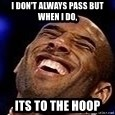 Kobe Bryant - i don't always pass but when I do, its to the hoop