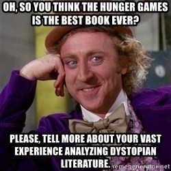 Willy Wonka - oh, so you think the hunger games is the best book ever? please, tell more about your vast experience analyzing dystopian literature.