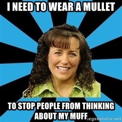 Mom Michelle - I need to wear a mullet to stop people from thinking about my muff