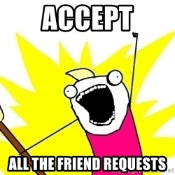 X ALL THE THINGS - accept all the friend requests