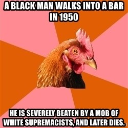 Anti Joke Chicken - a black man walks into a bar in 1950 he is severely beaten by a mob of white supremacists, and later dies.