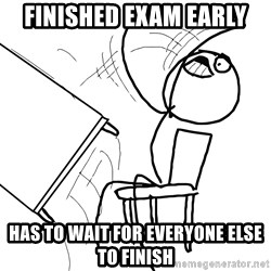 Desk Flip Rage Guy - finished exam early has to wait for everyone else to finish