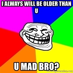 troll face1 - i always will be older than u  u mad bro?