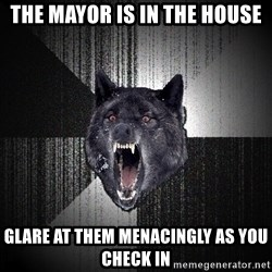 Insanity Wolf - the mayor is in the house glare at them menacingly as you check in