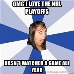 Annoying Facebook Girl - omg i love the nhl playoffs hasn't watched a game all year