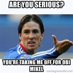 Fernando Torres - Are you serious? You're taking me off for obi mikel