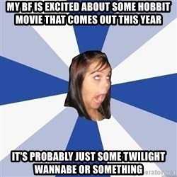 Annoying Facebook Girl - my bf is excited about some hobbit movie that comes out this year it's probably just some twilight wannabe or something
