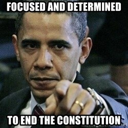Pissed Off Barack Obama - Focused and Determined To end the Constitution