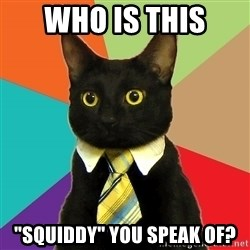 """Business Cat - WHO IS THIS """"SQUIDDY"""" YOU SPEAK OF?"""