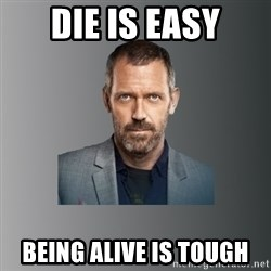 Dr. house - Die is easy being alive is tough