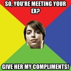 Non Jealous Girl - So, you're meeting your ex? Give her my compliments!