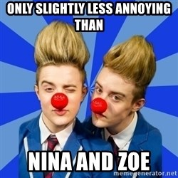 Jedward  - Only slightly less annoying than Nina and Zoe