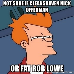 Futurama Fry - not sure if cleanshaven nick offerman or fat rob lowe