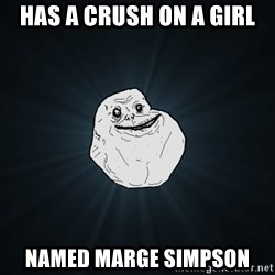 Forever Alone - HAS A CRUSH ON A GIRL NAMED MARGE SIMPSON