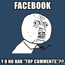 "Y U No - facebook y u no hav ""top comments""??"