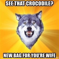 Courage Wolf - see that crocodile? new bag for you're wife