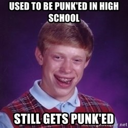 Bad Luck Brian - used to be punk'ed in high school still gets punk'ed