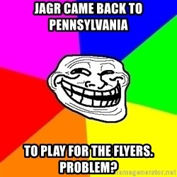 Trollface - Jagr came back to pennsylvania to play for the flyers. Problem?