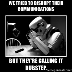Sad Trooper - We tried to disrupt their communications but they're calling it dubstep.