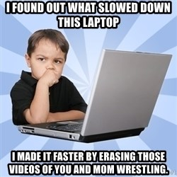 Programmers son - i found out what slowed down this laptop i made it faster by erasing those videos of you and mom wrestling.