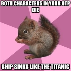 Shipper Squirrel - both CHARACTERS in your otp die ship sinks like the titanic