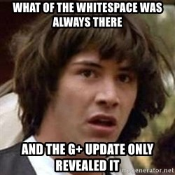 Conspiracy Keanu - what of the whitespace was always there and the G+ update only revealed it