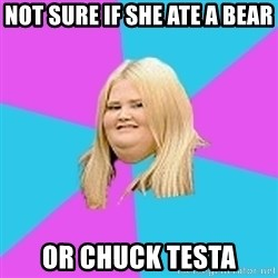 Fat Girl - not sure if she ate a bear or chuck testa