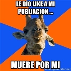 Douchebag Giraffe - LE DIO LIKE A MI PUBLIACION ... MUERE POR MI